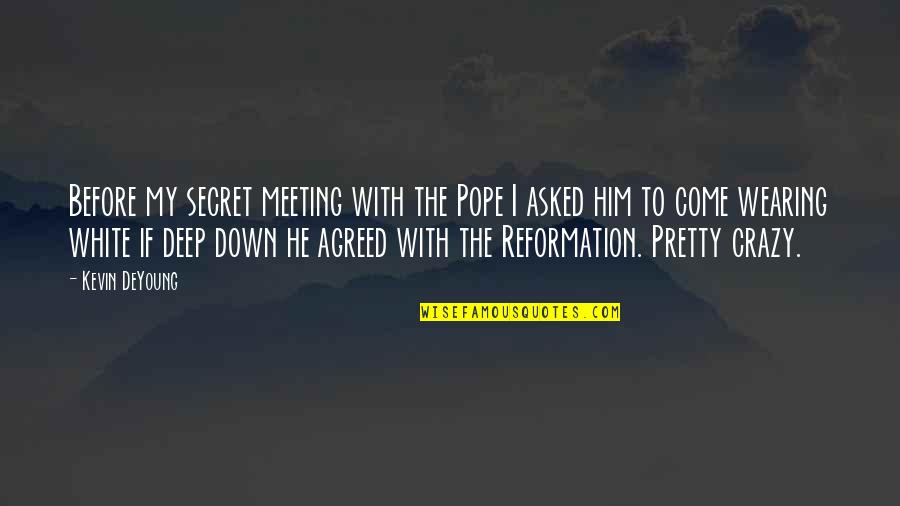 The Reformation Quotes By Kevin DeYoung: Before my secret meeting with the Pope I