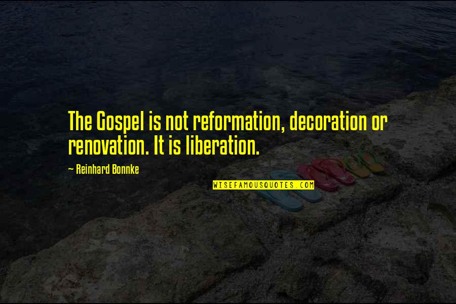 The Reformation Quotes By Reinhard Bonnke: The Gospel is not reformation, decoration or renovation.