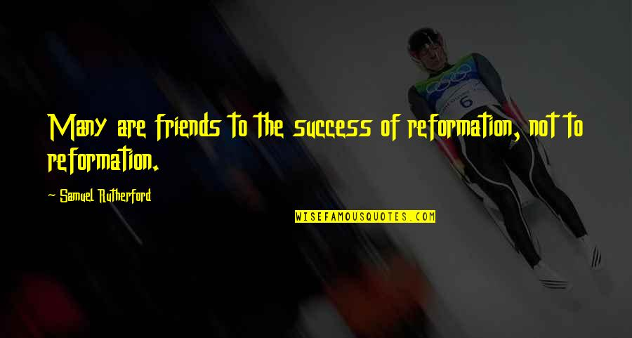 The Reformation Quotes By Samuel Rutherford: Many are friends to the success of reformation,