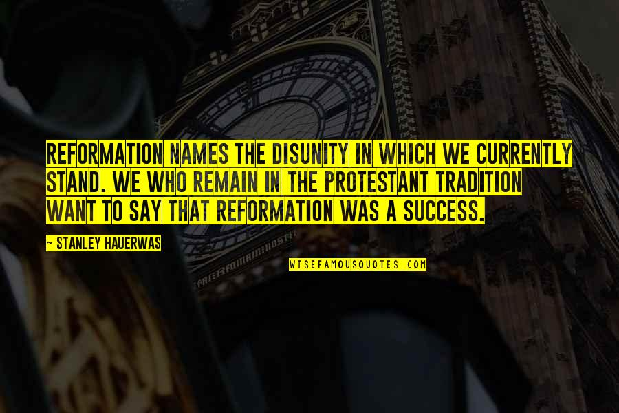 The Reformation Quotes By Stanley Hauerwas: Reformation names the disunity in which we currently