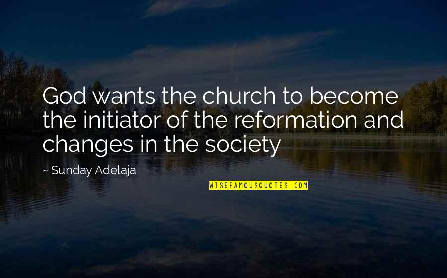 The Reformation Quotes By Sunday Adelaja: God wants the church to become the initiator