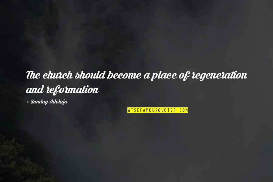 The Reformation Quotes By Sunday Adelaja: The church should become a place of regeneration