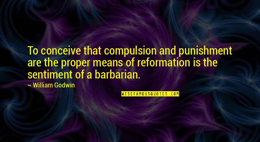 The Reformation Quotes By William Godwin: To conceive that compulsion and punishment are the