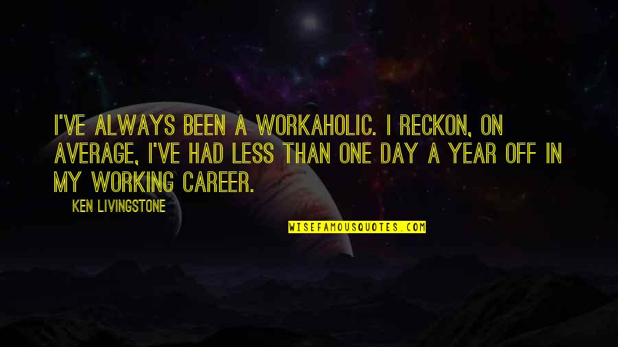 The Rich Man's Daughter Quotes By Ken Livingstone: I've always been a workaholic. I reckon, on