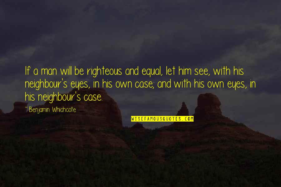 The Righteous Man Quotes By Benjamin Whichcote: If a man will be righteous and equal,