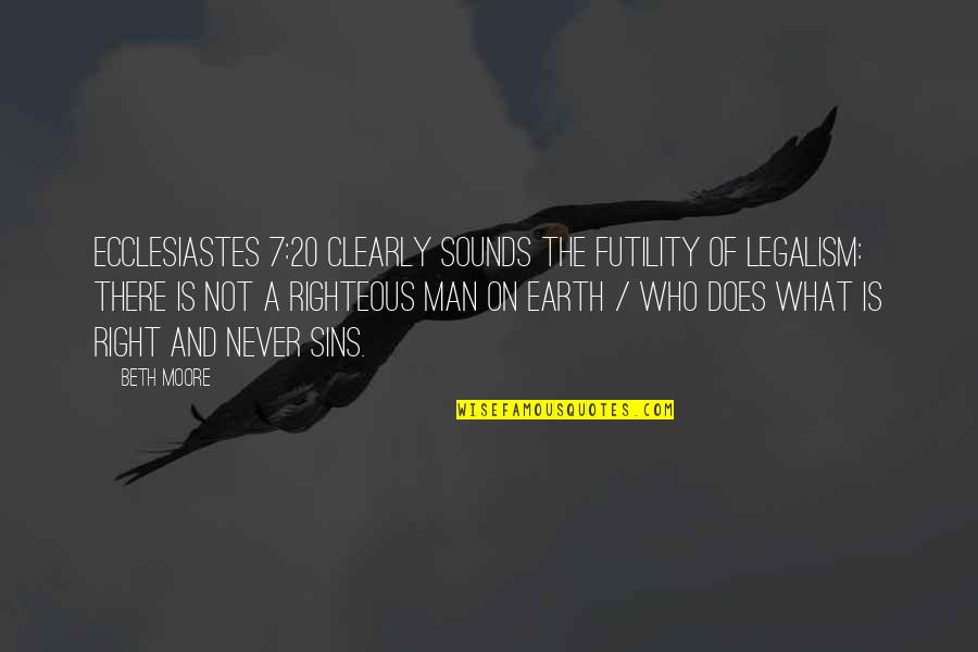 The Righteous Man Quotes By Beth Moore: Ecclesiastes 7:20 clearly sounds the futility of legalism:
