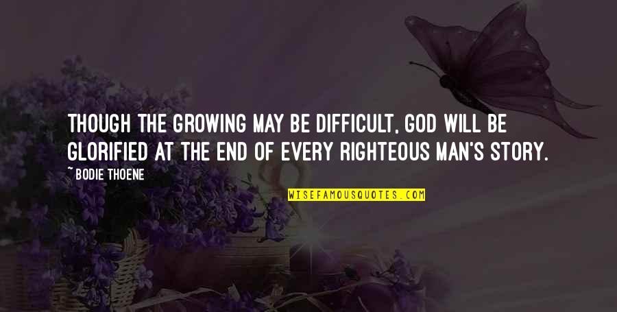 The Righteous Man Quotes By Bodie Thoene: Though the growing may be difficult, God will