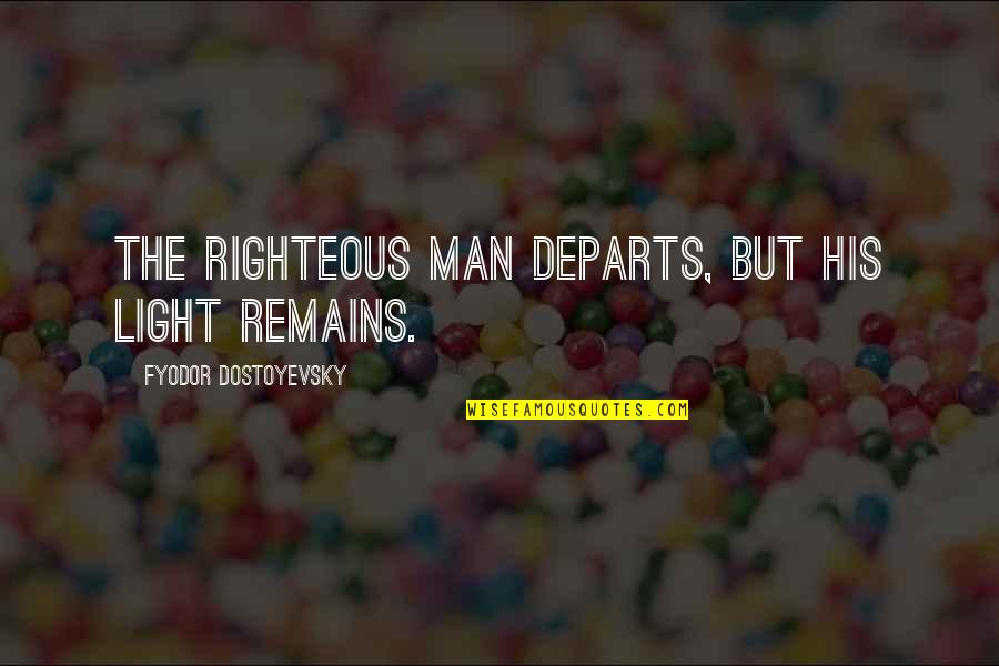 The Righteous Man Quotes By Fyodor Dostoyevsky: The righteous man departs, but his light remains.