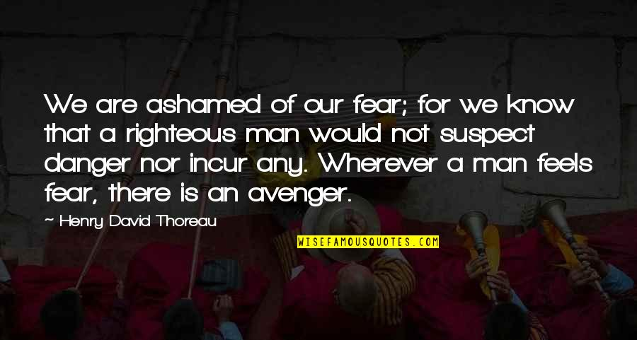 The Righteous Man Quotes By Henry David Thoreau: We are ashamed of our fear; for we
