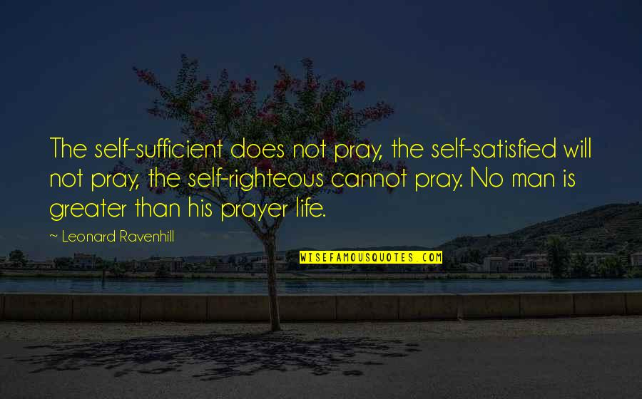 The Righteous Man Quotes By Leonard Ravenhill: The self-sufficient does not pray, the self-satisfied will