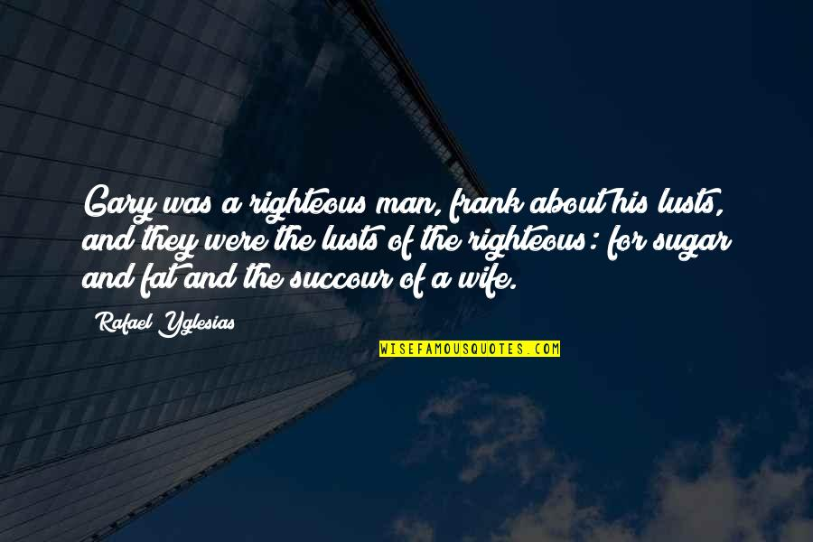 The Righteous Man Quotes By Rafael Yglesias: Gary was a righteous man, frank about his