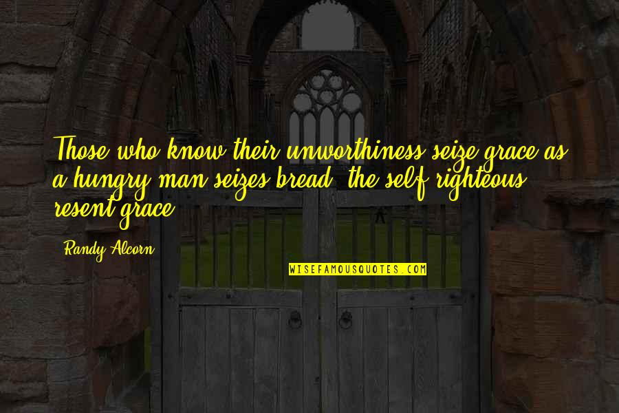 The Righteous Man Quotes By Randy Alcorn: Those who know their unworthiness seize grace as