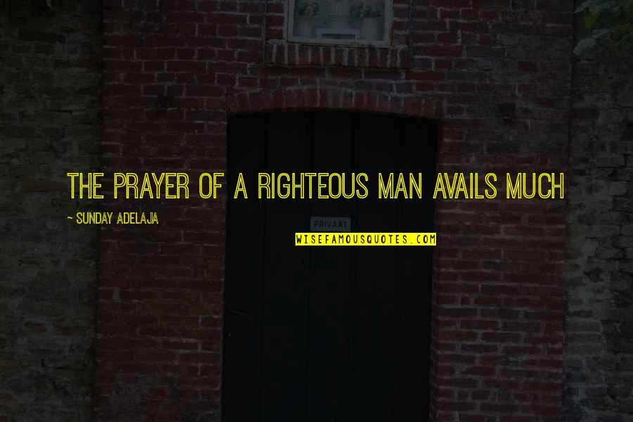The Righteous Man Quotes By Sunday Adelaja: The prayer of a righteous man avails much
