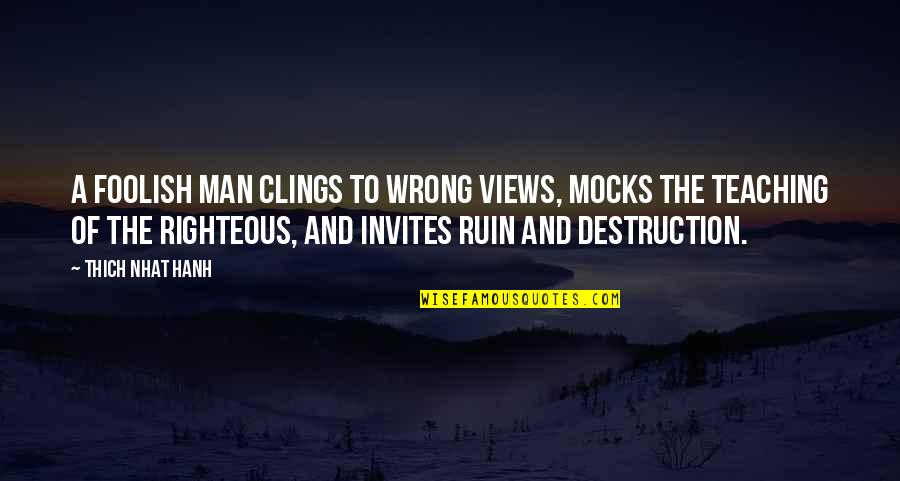The Righteous Man Quotes By Thich Nhat Hanh: A foolish man clings to wrong views, mocks