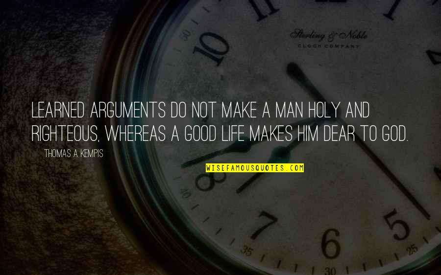 The Righteous Man Quotes By Thomas A Kempis: Learned arguments do not make a man holy