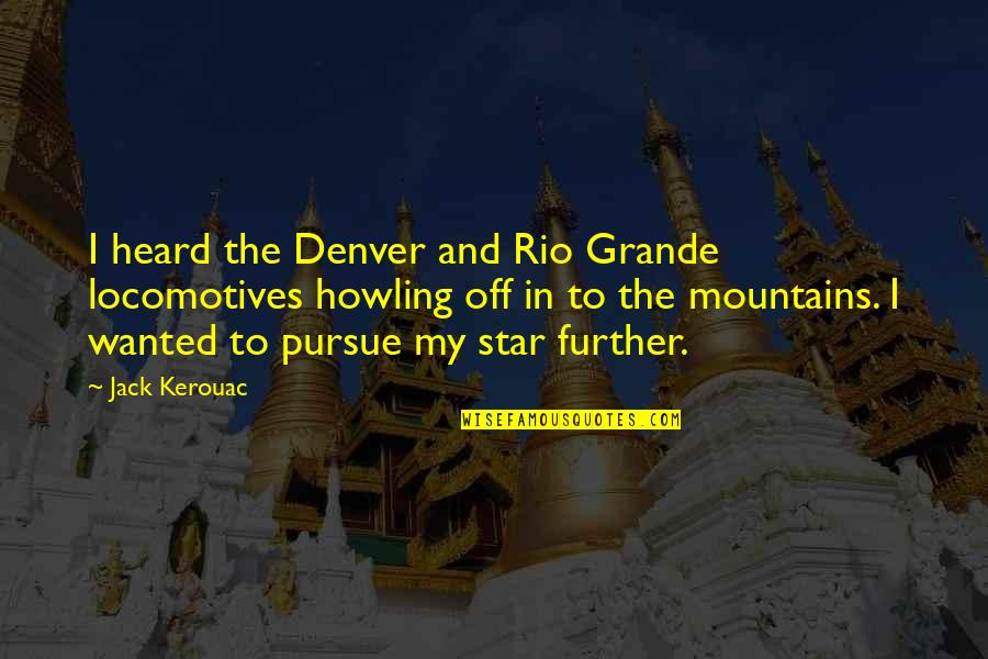 The Rio Grande Quotes By Jack Kerouac: I heard the Denver and Rio Grande locomotives