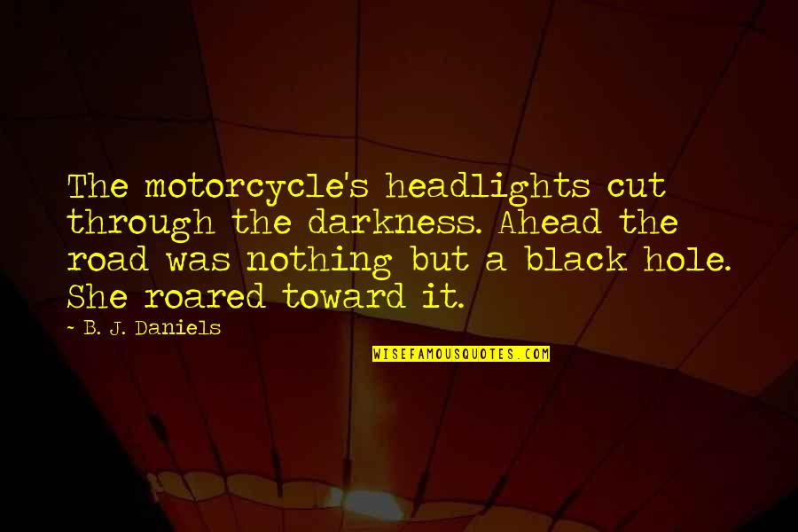 The Road Ahead Quotes By B. J. Daniels: The motorcycle's headlights cut through the darkness. Ahead