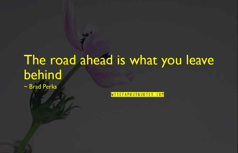 The Road Ahead Quotes By Brad Perks: The road ahead is what you leave behind