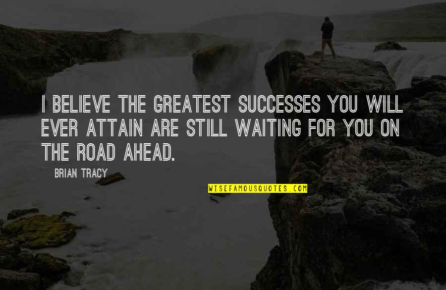 The Road Ahead Quotes By Brian Tracy: I believe the greatest successes you will ever