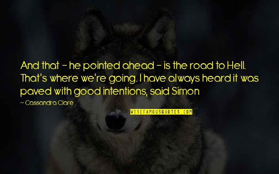 The Road Ahead Quotes By Cassandra Clare: And that - he pointed ahead - is