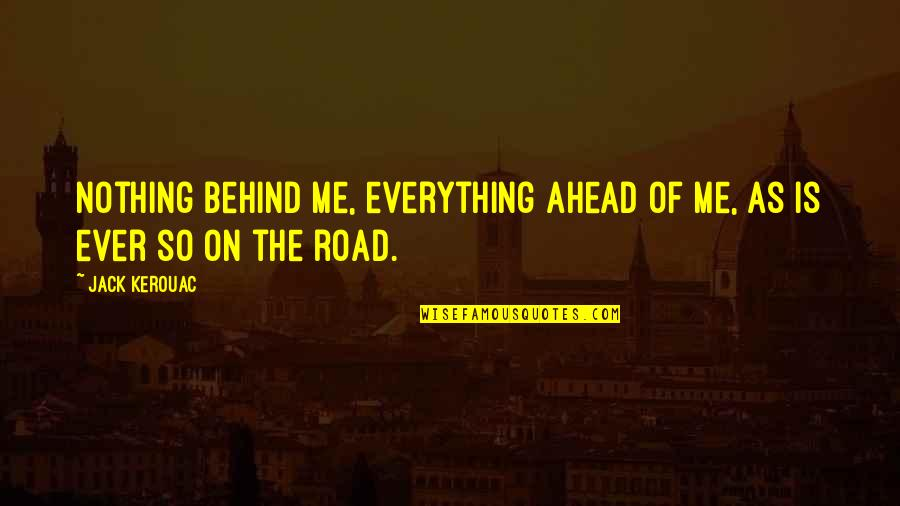 The Road Ahead Quotes By Jack Kerouac: Nothing behind me, everything ahead of me, as
