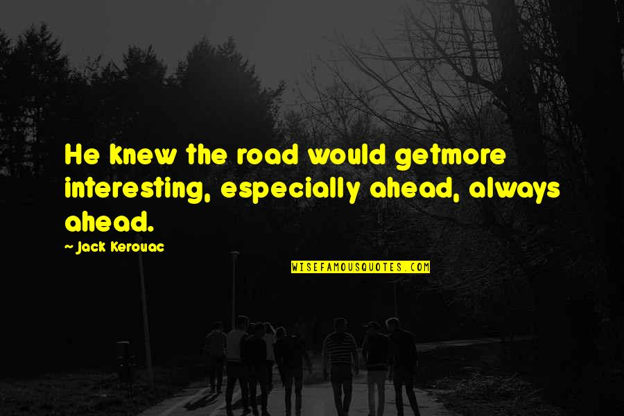 The Road Ahead Quotes By Jack Kerouac: He knew the road would getmore interesting, especially