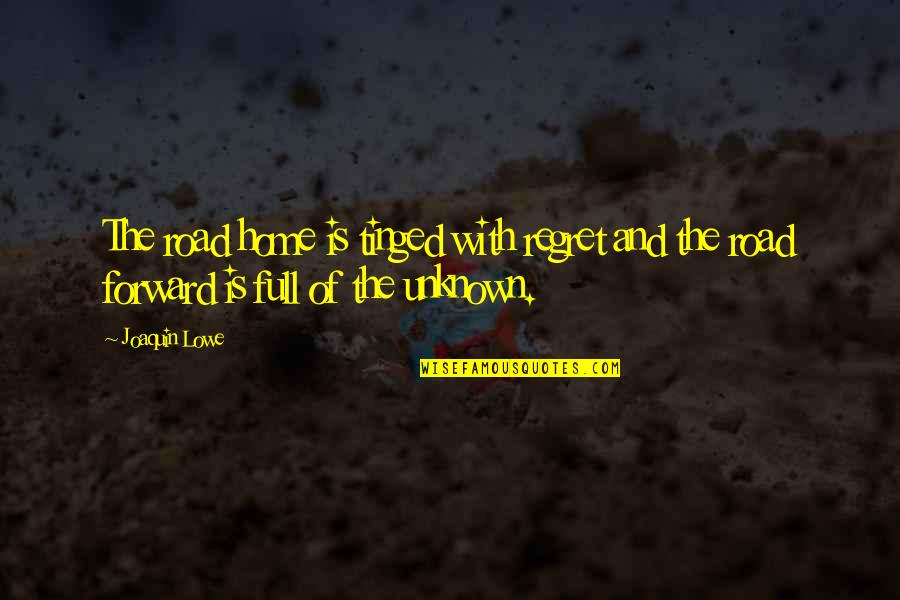 The Road Ahead Quotes By Joaquin Lowe: The road home is tinged with regret and