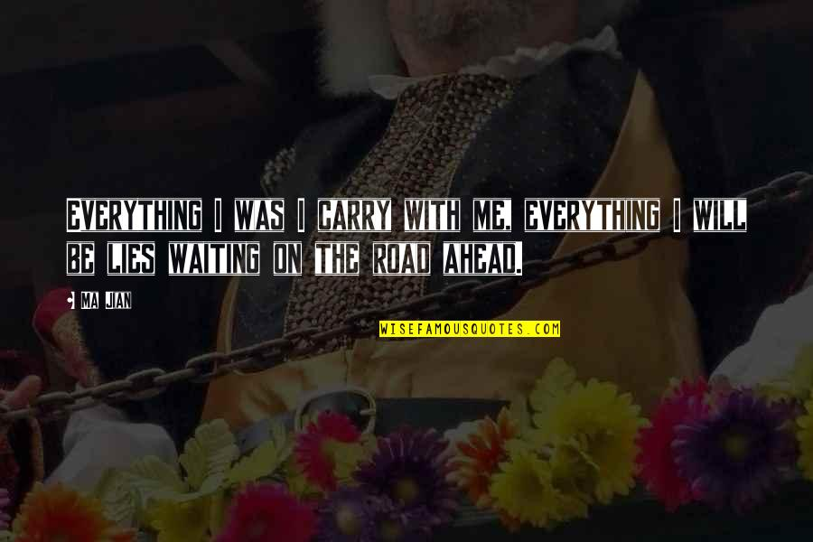 The Road Ahead Quotes By Ma Jian: Everything I was I carry with me, everything