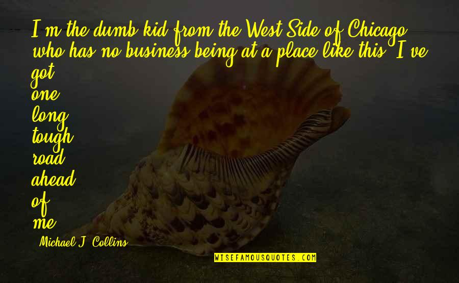 The Road Ahead Quotes By Michael J. Collins: I'm the dumb kid from the West Side