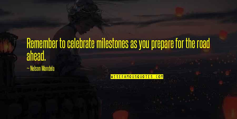 The Road Ahead Quotes By Nelson Mandela: Remember to celebrate milestones as you prepare for