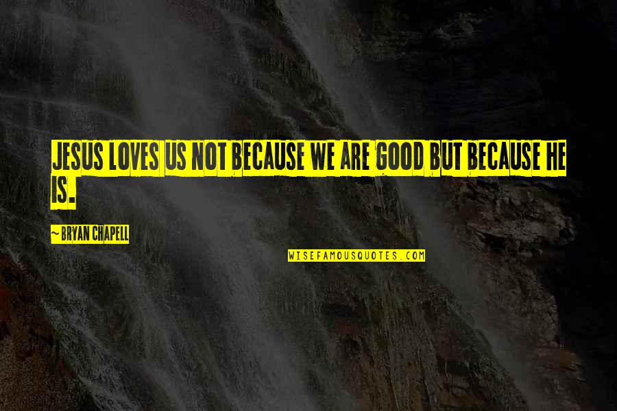 The Road Basement Quotes By Bryan Chapell: Jesus loves us not because we are good