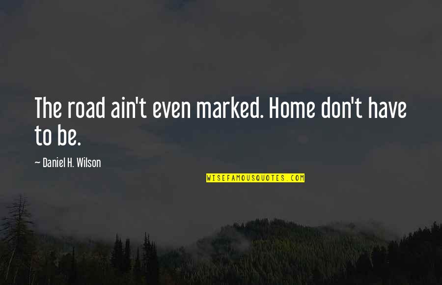 The Road Home Quotes By Daniel H. Wilson: The road ain't even marked. Home don't have