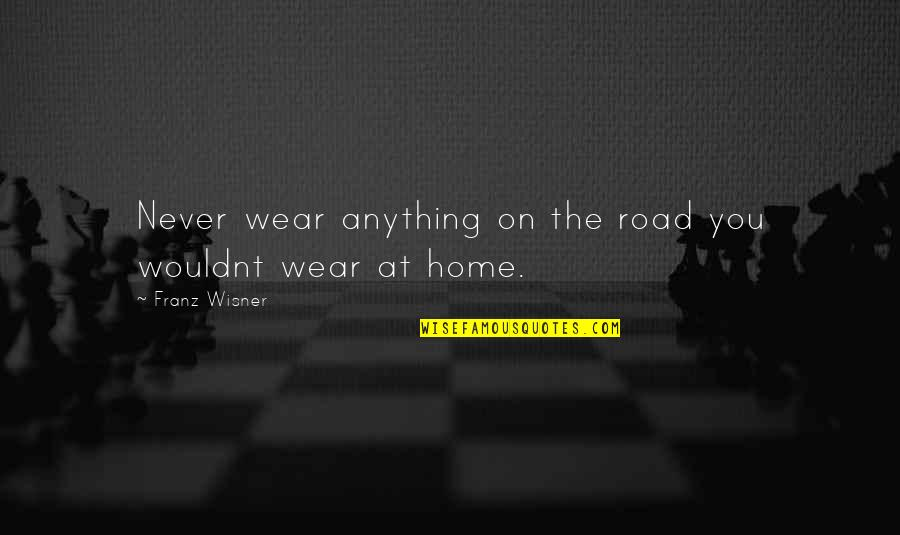 The Road Home Quotes By Franz Wisner: Never wear anything on the road you wouldnt