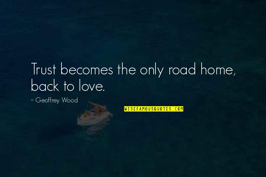 The Road Home Quotes By Geoffrey Wood: Trust becomes the only road home, back to