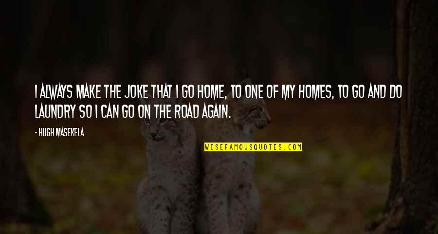 The Road Home Quotes By Hugh Masekela: I always make the joke that I go