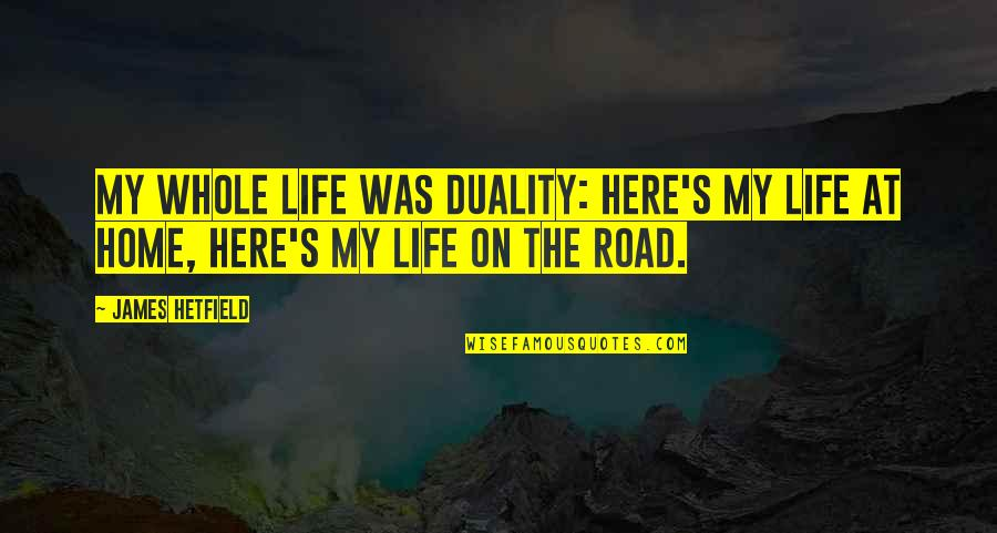 The Road Home Quotes By James Hetfield: My whole life was duality: Here's my life