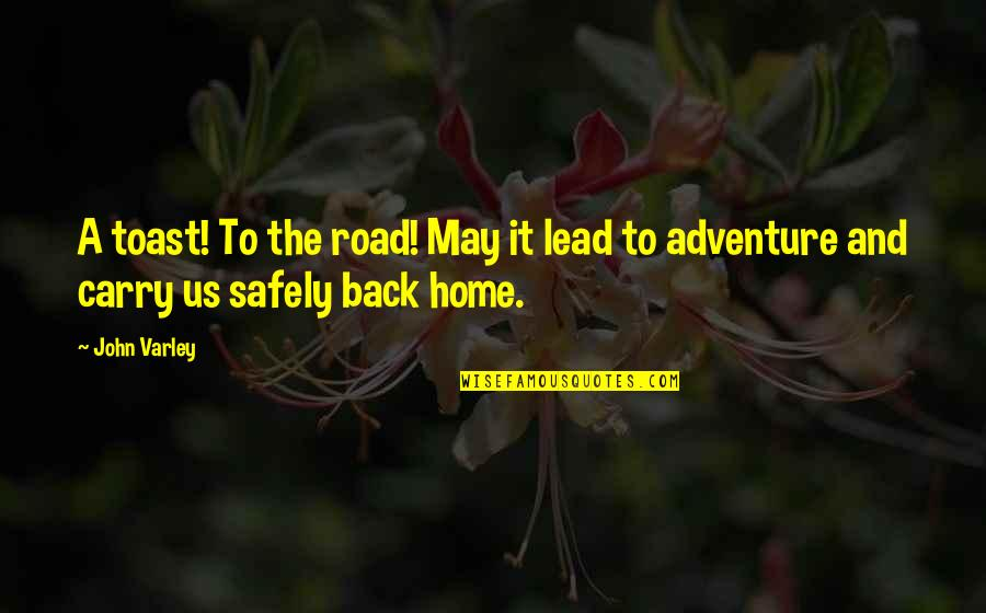 The Road Home Quotes By John Varley: A toast! To the road! May it lead