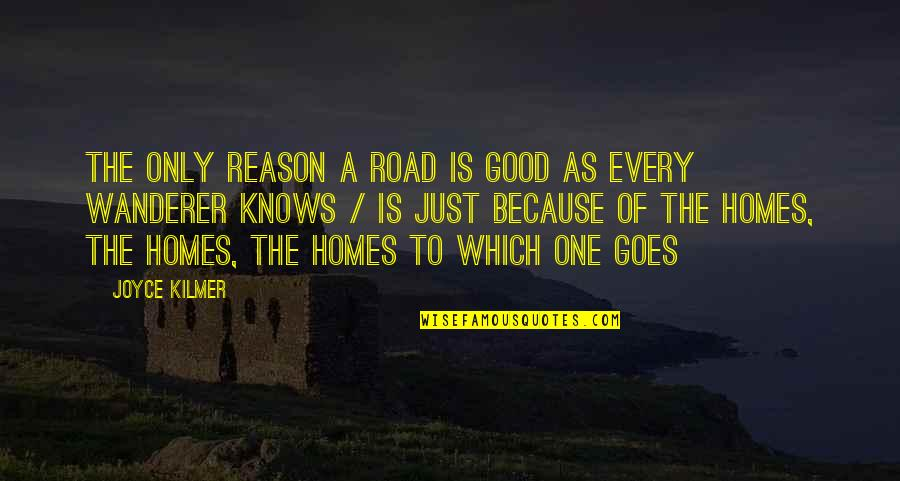 The Road Home Quotes By Joyce Kilmer: The only reason a road is good as