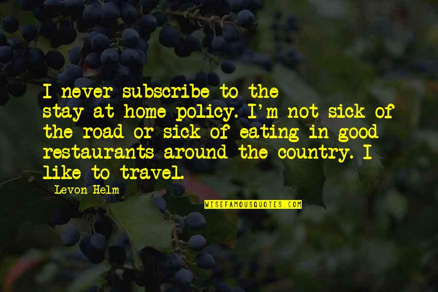 The Road Home Quotes By Levon Helm: I never subscribe to the stay-at-home policy. I'm