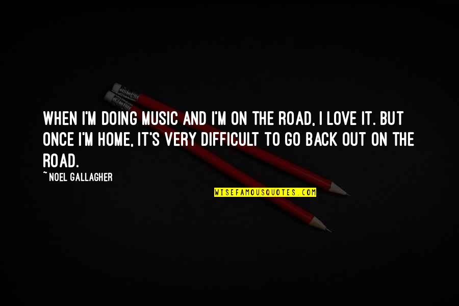 The Road Home Quotes By Noel Gallagher: When I'm doing music and I'm on the