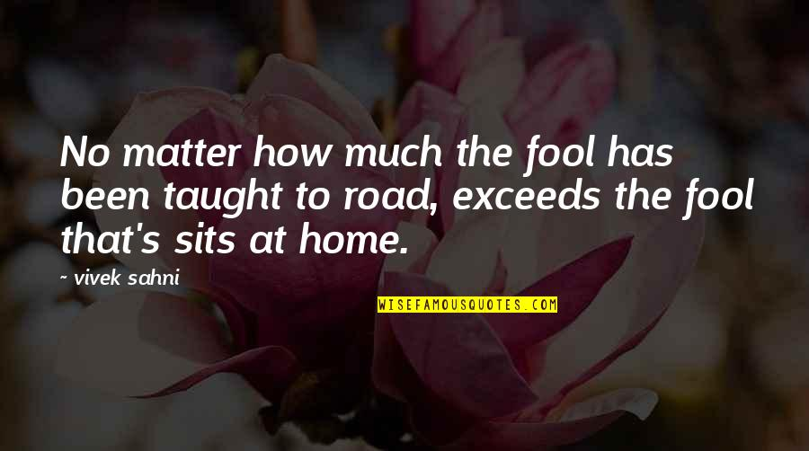 The Road Home Quotes By Vivek Sahni: No matter how much the fool has been