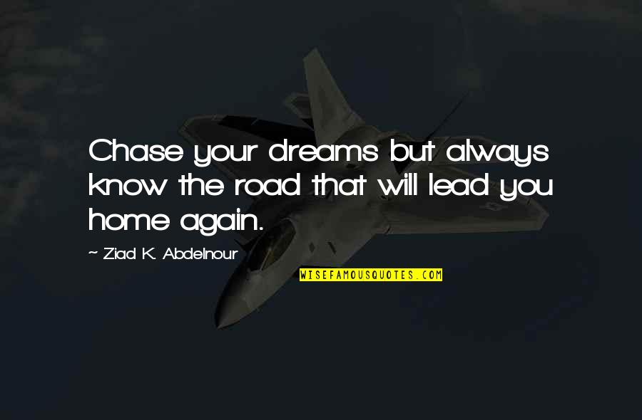 The Road Home Quotes By Ziad K. Abdelnour: Chase your dreams but always know the road