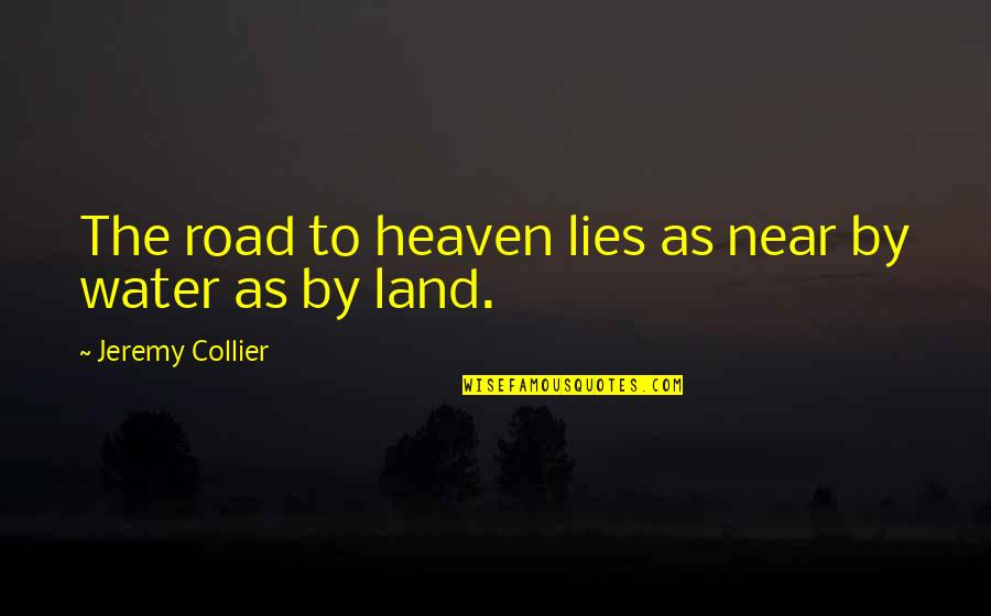 The Road To Heaven Quotes By Jeremy Collier: The road to heaven lies as near by