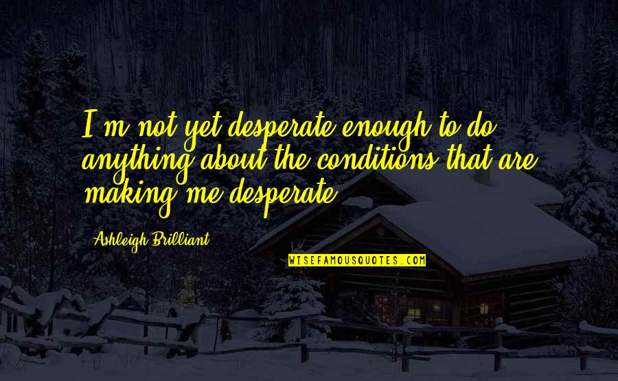 The Road To Recovery Quotes By Ashleigh Brilliant: I'm not yet desperate enough to do anything