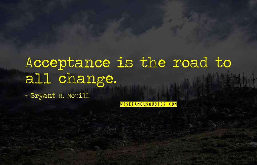 The Road To Recovery Quotes By Bryant H. McGill: Acceptance is the road to all change.