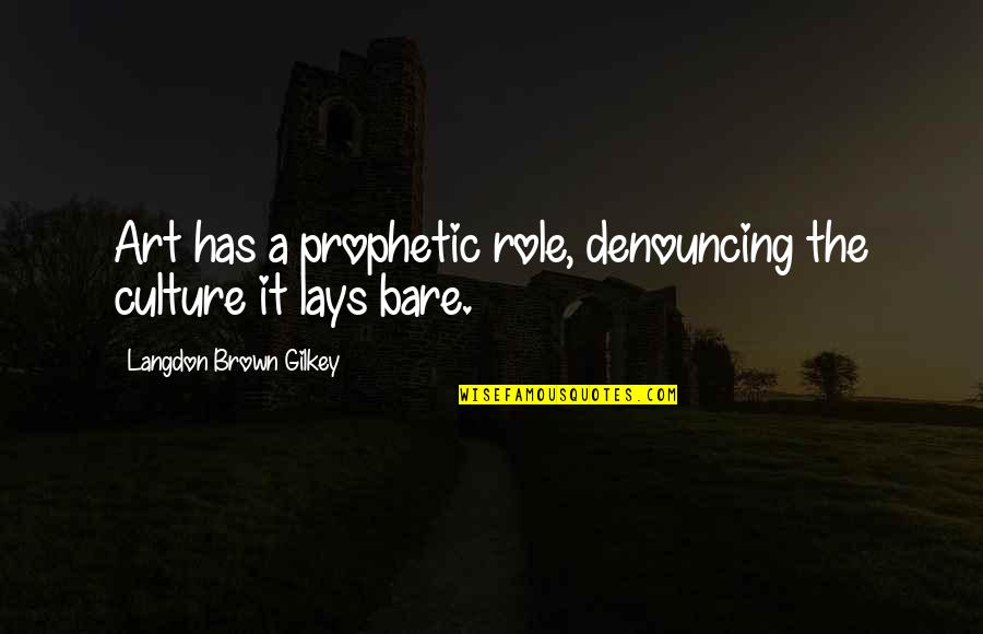The Role Of Art Quotes By Langdon Brown Gilkey: Art has a prophetic role, denouncing the culture
