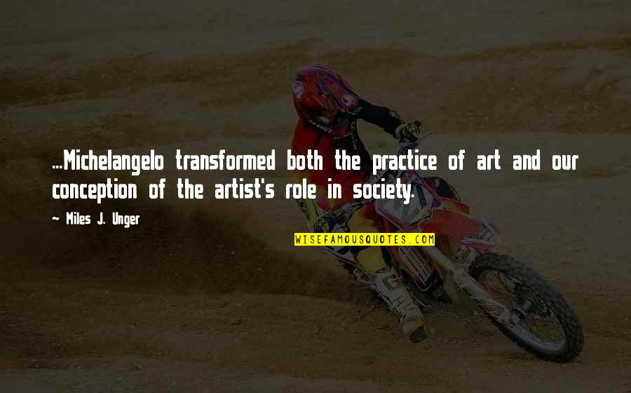 The Role Of Art Quotes By Miles J. Unger: ...Michelangelo transformed both the practice of art and
