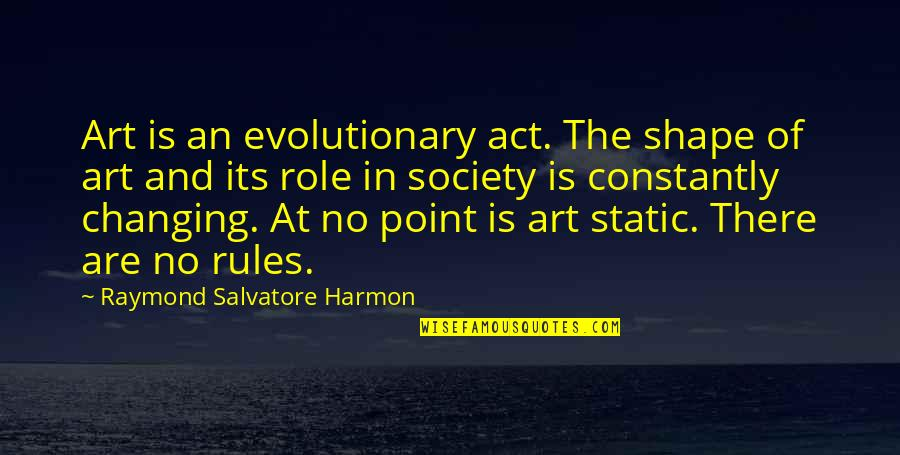 The Role Of Art Quotes By Raymond Salvatore Harmon: Art is an evolutionary act. The shape of
