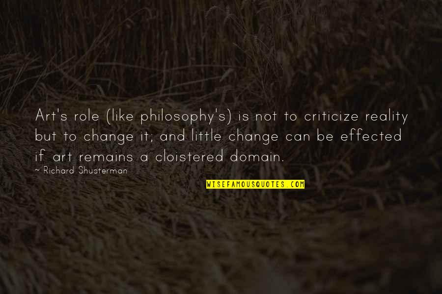The Role Of Art Quotes By Richard Shusterman: Art's role (like philosophy's) is not to criticize