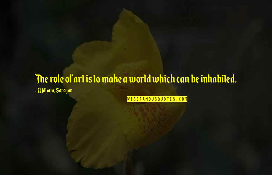 The Role Of Art Quotes By William, Saroyan: The role of art is to make a
